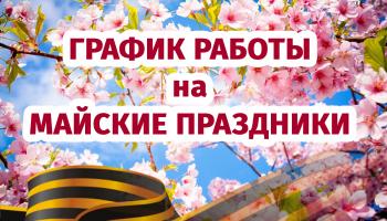 ГРАФИК РАБОТЫ НА МАЙСКИЕ ПРАЗДНИКИ 2021